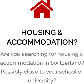 HOUSING & ACCOMMODATION? Are you searching for housing & accommodation in Switzerland? Possibly close to your school or university?