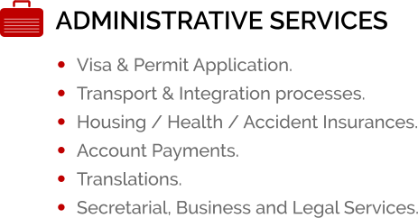 ADMINISTRATIVE SERVICES •	Visa & Permit Application. •	Transport & Integration processes. •	Housing / Health / Accident Insurances. •	Account Payments. •	Translations. •	Secretarial, Business and Legal Services.